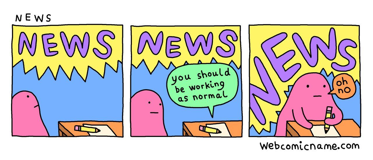 """Panel 1: """"NEWS""""; Panel 2: """"News"""", and a paper saying """"you should be working as normal""""; Panel 3: """"NEWS"""" but bigger, and the person working and saying """"oh no"""" - """"NEWS"""" from webcomicname.com"""