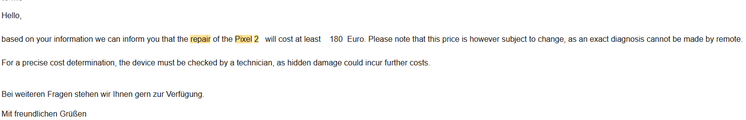 """An email screenshot: """"Hello, based on your information we can inform you that the repair of the Pixel 2 will cost at least 180 Euro. Please note that this price is however subject to change, as an exact diagnosis cannot be made by remote. For a precise cost determination, the device must be checked by a technician, as hidden damage could incur further costs."""""""